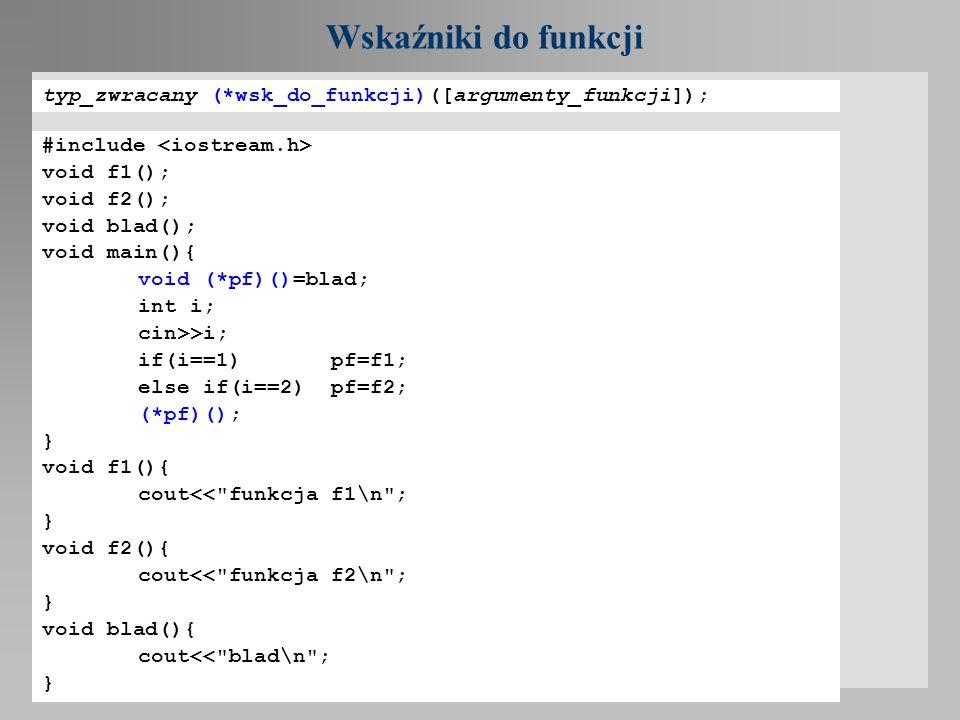 Wskaźniki do funkcji typ_zwracany (*wsk_do_funkcji)([argumenty_funkcji]); #include <iostream.h> void f1();